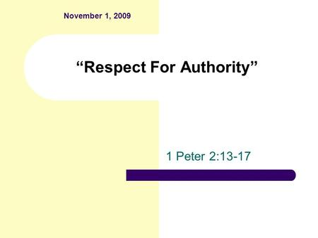 """Respect For Authority"" 1 Peter 2:13-17 November 1, 2009."