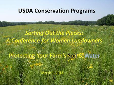 USDA Conservation Programs Sorting Out the Pieces: A Conference for Women Landowners Protecting Your Farm's Soil & Water March 1, 2013.