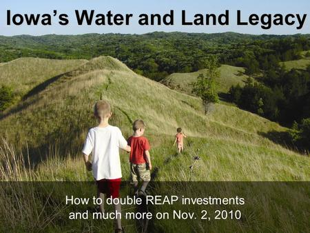 Iowa's Water and Land Legacy How to double REAP investments and much more on Nov. 2, 2010.