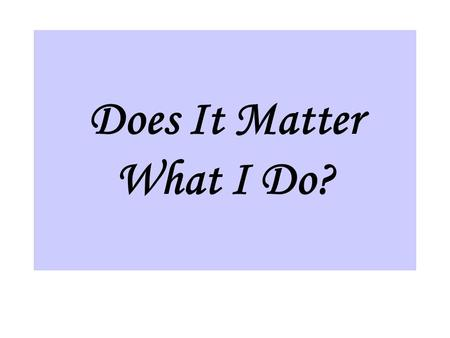"Does It Matter What I Do?. I. What I do will affect my salvation. A. Matthew 7:21 ""Not everyone who says to Me, 'Lord, Lord,' shall enter the kingdom."