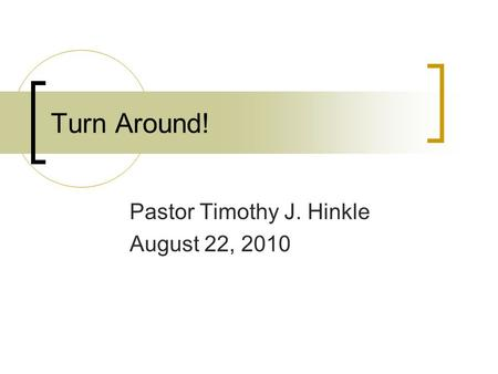 Turn Around! Pastor Timothy J. Hinkle August 22, 2010.