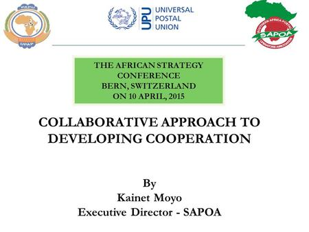 COLLABORATIVE APPROACH TO DEVELOPING COOPERATION By Kainet Moyo Executive Director - SAPOA THE AFRICAN STRATEGY CONFERENCE BERN, SWITZERLAND ON 10 APRIL,