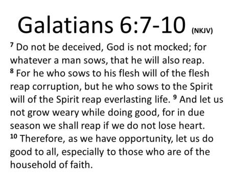 Galatians 6:7-10 (NKJV) 7 Do not be deceived, God is not mocked; for whatever a man sows, that he will also reap. 8 For he who sows to his flesh will of.