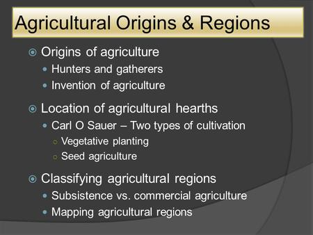 Agricultural Origins & Regions OOrigins of agriculture Hunters and gatherers Invention of agriculture LLocation of agricultural hearths Carl O Sauer.