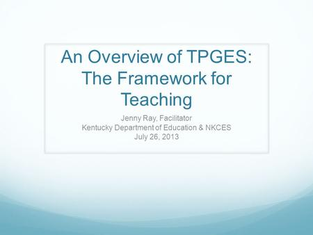 An Overview of TPGES: The Framework for Teaching Jenny Ray, Facilitator Kentucky Department of Education & NKCES July 26, 2013.