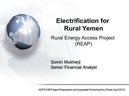 Somin Mukherji Senior Financial Analyst ADFD/WB Project Preparation and Appraisal Workshop Abu Dhabi, April 2010 Electrification for Rural Yemen Rural.