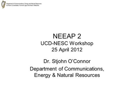 NEEAP 2 UCD-NESC Workshop 25 April 2012 Dr. Stjohn O'Connor Department of Communications, Energy & Natural Resources.