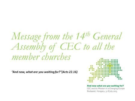 "Message from the 14 th General Assembly of CEC to all the member churches ""And now, what are you waiting for?""(Acts 22.16)"