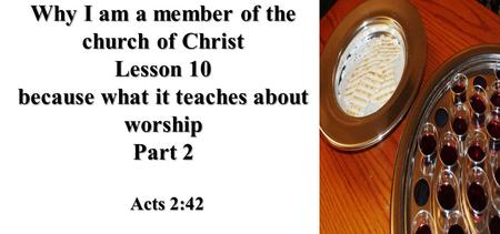 Why I am a member of the church of Christ Lesson 10 because what it teaches about worship Part 2 Acts 2:42.