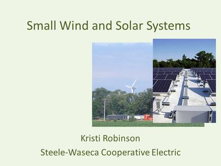 Small Wind and Solar Systems Kristi Robinson Steele-Waseca Cooperative Electric.