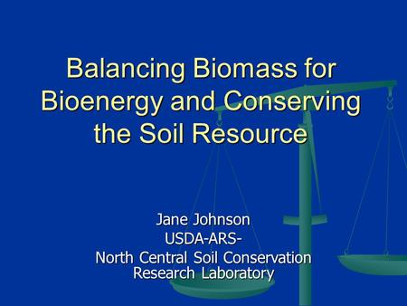 Balancing Biomass for Bioenergy and Conserving the Soil Resource Jane Johnson USDA-ARS- North Central Soil Conservation Research Laboratory.