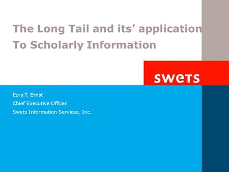 Ezra T. Ernst Chief Executive Officer Swets Information Services, Inc. The Long Tail and its' application To Scholarly Information.