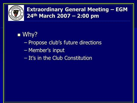 Extraordinary General Meeting – EGM 24 th March 2007 – 2:00 pm Why? Why? –Propose club's future directions –Member's input –It's in the Club Constitution.