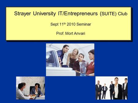 Strayer University IT/Entrepreneurs ( SUITE) Club Sept 11 th 2010 Seminar Prof. Mort Anvari.