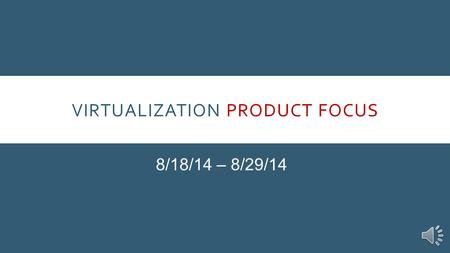 VIRTUALIZATION PRODUCT FOCUS 8/18/14 – 8/29/14 INTRODUCTION Our Product Focus for the next two weeks is Virtualization. More than 90% of mid- and large.