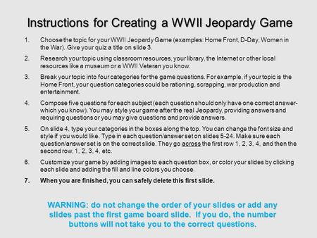 1.Choose the topic for your WWII Jeopardy Game (examples: Home Front, D-Day, Women in the War). Give your quiz a title on slide 3. 2.Research your topic.