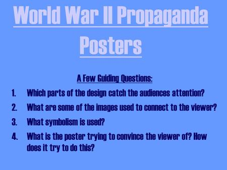 World War II Propaganda Posters A Few Guiding Questions: 1.Which parts of the design catch the audiences attention? 2.What are some of the images used.