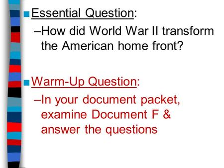 ■Essential Question: –How did World War II transform the American home front? ■Warm-Up Question: –In your document packet, examine Document F & answer.