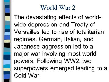 World War 2 The devastating effects of world-wide depression and Treaty of Versailles led to rise of totalitarian regimes. German, Italian, and Japanese.