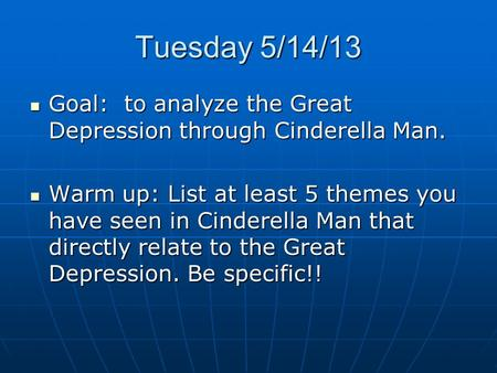 Tuesday 5/14/13 Goal: to analyze the Great Depression through Cinderella Man. Goal: to analyze the Great Depression through Cinderella Man. Warm up: List.