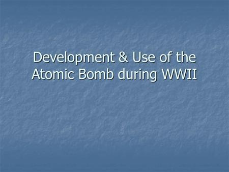 Development & Use of the Atomic Bomb during WWII.