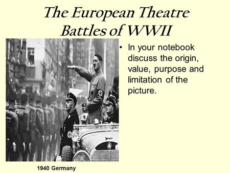 The European Theatre Battles of WWII In your notebook discuss the origin, value, purpose and limitation of the picture. 1940 Germany.