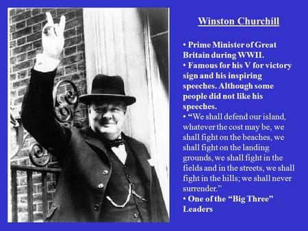 Winston Churchill Prime Minister of Great Britain during WWII. Famous for his V for victory sign and his inspiring speeches. Although some people did not.