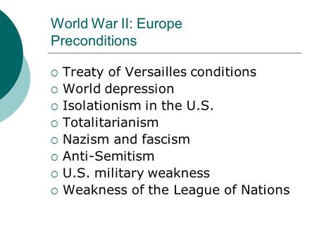 World War II: Europe Preconditions  Treaty of Versailles conditions  World depression  Isolationism in the U.S.  Totalitarianism  Nazism and fascism.