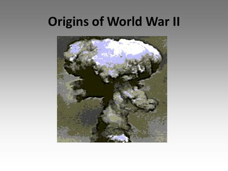 Origins of World War II. Anti-war Sentiment Horrors of WWI caused many countries to become reluctant to use military force The Kellogg-Briand Pact – 1928.