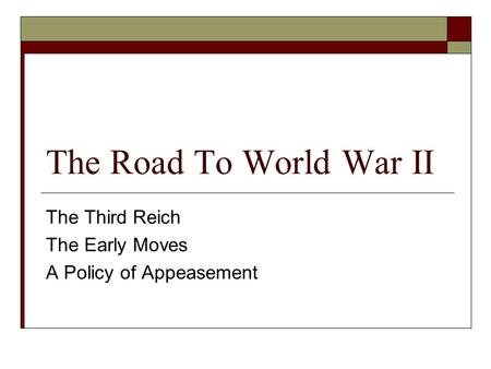 The Road To World War II The Third Reich The Early Moves A Policy of Appeasement.