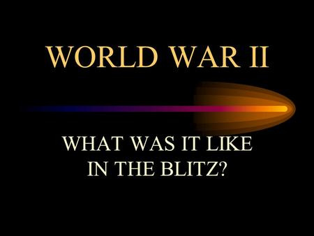 WORLD WAR II WHAT WAS IT LIKE IN THE BLITZ? THE BLITZ: FACTFILE The Blitz began on 7 September 1940. It started when Hitler changed his tactics during.