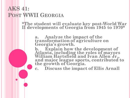 AKS 41: P OST WWII G EORGIA *The student will evaluate key post-World War II developments of Georgia from 1945 to 1970* a. Analyze the impact of the transformation.