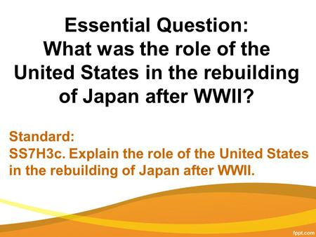 Essential Question: What was the role of the United States in the rebuilding of Japan after WWII? Standard: SS7H3c. Explain the role of the United States.