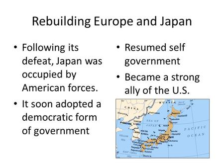 Rebuilding Europe and Japan Following its defeat, Japan was occupied by American forces. It soon adopted a democratic form of government Resumed self government.