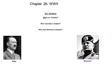 Chapter 26- WWII 26.1- Dictators What is a dictator? Who was Italy's dictator? Who was Germany's dictator? Hitler Mussolini.