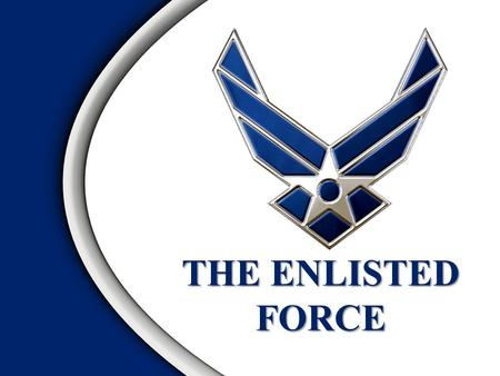 THE ENLISTED FORCE Overview Enlisted Force Foundation US Air Force Enlisted Force Evolution World War II The Career Force CMSAF and SEAs The Enlisted.