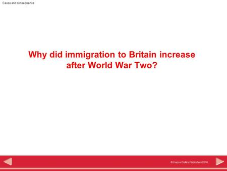 © HarperCollins Publishers 2010 Cause and consequence Why did immigration to Britain increase after World War Two?