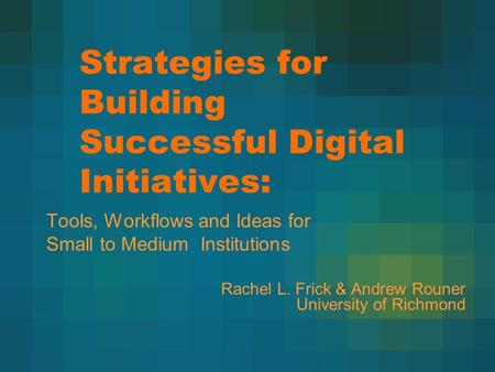 Strategies for Building Successful Digital Initiatives: Tools, Workflows and Ideas for Small to Medium Institutions Rachel L. Frick & Andrew Rouner University.