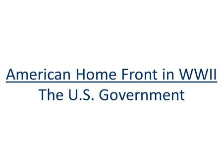 American Home Front in WWII The U.S. Government. The U.S. Government ■To win wars in Asia & Europe & meet civilian demands, the U.S. gov't grew to its.