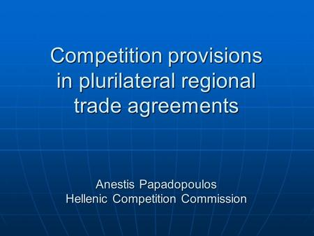 Competition provisions in plurilateral regional trade agreements Anestis Papadopoulos Hellenic Competition Commission.