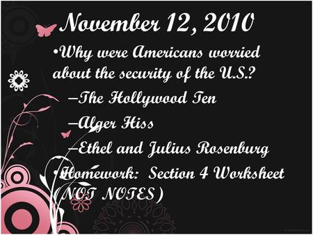 November 12, 2010 Why were Americans worried about the security of the U.S.? The Hollywood Ten Alger Hiss Ethel and Julius Rosenburg Homework: Section.