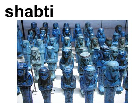 Shabti. Vocabulary/Glossary: shabti: a figurine called 'answerer' chore: an everyday task or job Anubis: an Egyptian god who protected the cemetery and.