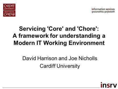 Servicing 'Core' and 'Chore': A framework for understanding a Modern IT Working Environment David Harrison and Joe Nicholls Cardiff University.