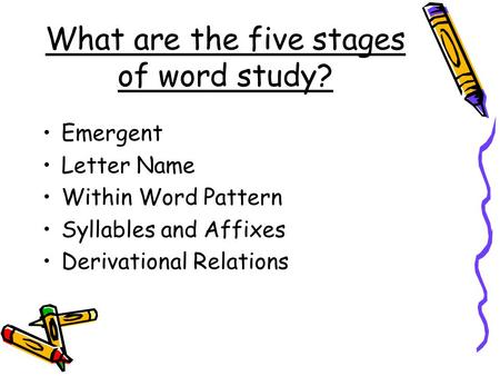 What are the five stages of word study? Emergent Letter Name Within Word Pattern Syllables and Affixes Derivational Relations.