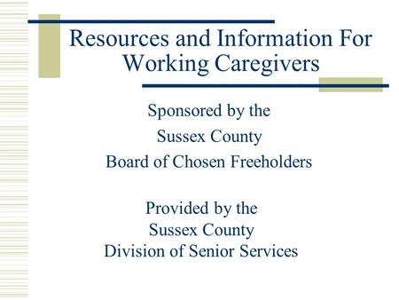 Resources and Information For Working Caregivers Sponsored by the Sussex County Board of Chosen Freeholders Provided by the Sussex County Division of Senior.