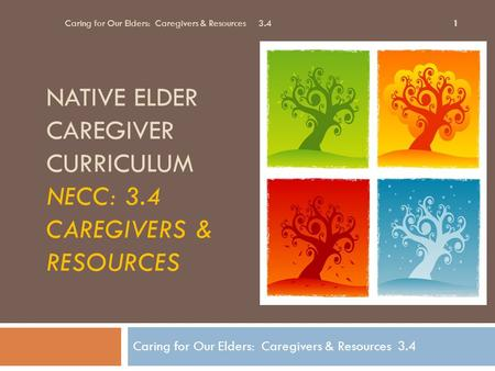NATIVE ELDER CAREGIVER CURRICULUM NECC: 3.4 CAREGIVERS & RESOURCES Caring for Our Elders: Caregivers & Resources 3.4 1.