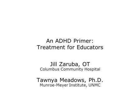 An ADHD Primer: Treatment for Educators Jill Zaruba, OT Columbus Community Hospital Tawnya Meadows, Ph.D. Munroe-Meyer Institute, UNMC.
