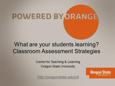 What are your students learning? Classroom Assessment Strategies Center for Teaching & Learning Oregon State University