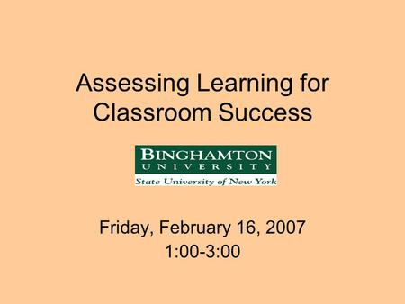Assessing Learning for Classroom Success Friday, February 16, 2007 1:00-3:00.