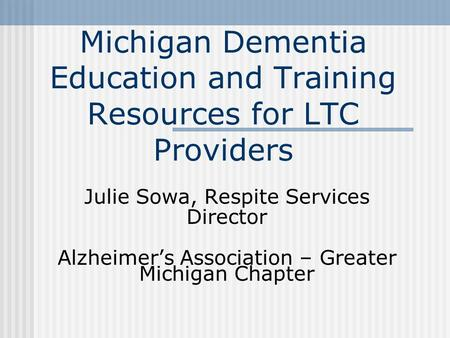Michigan Dementia Education and Training Resources for LTC Providers Julie Sowa, Respite Services Director Alzheimer's Association – Greater Michigan Chapter.